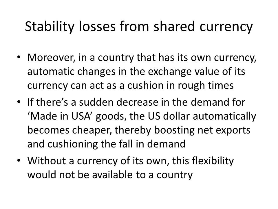 Stability losses from shared currency Moreover, in a country that has its own currency, automatic changes in the exchange value of its currency can ac