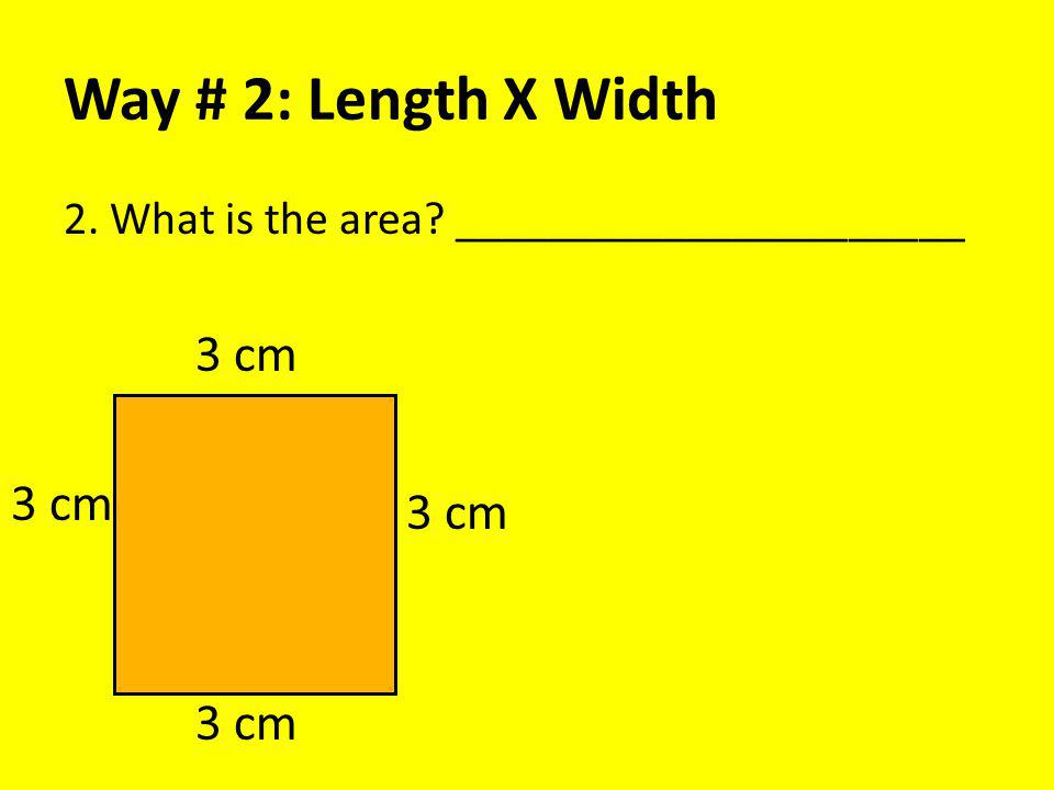 Way # 2: Length X Width 2. What is the area? ______________________ 3 cm