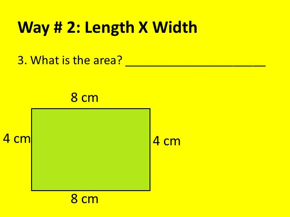 Way # 2: Length X Width 3. What is the area? ______________________ 8 cm 4 cm