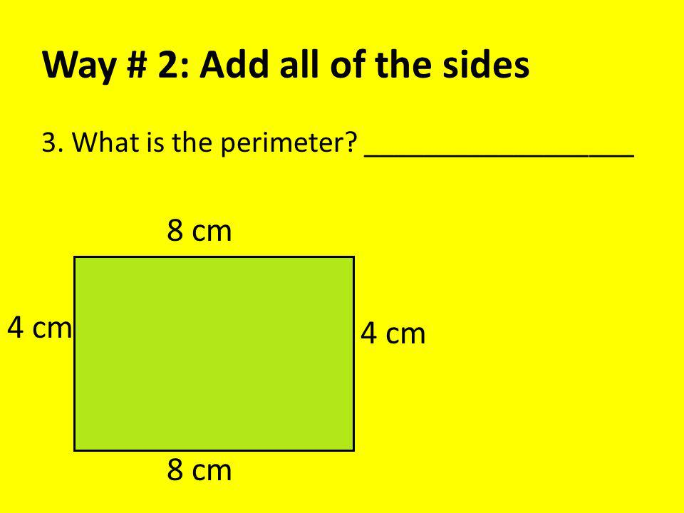 Way # 2: Add all of the sides 3. What is the perimeter __________________ 8 cm 4 cm