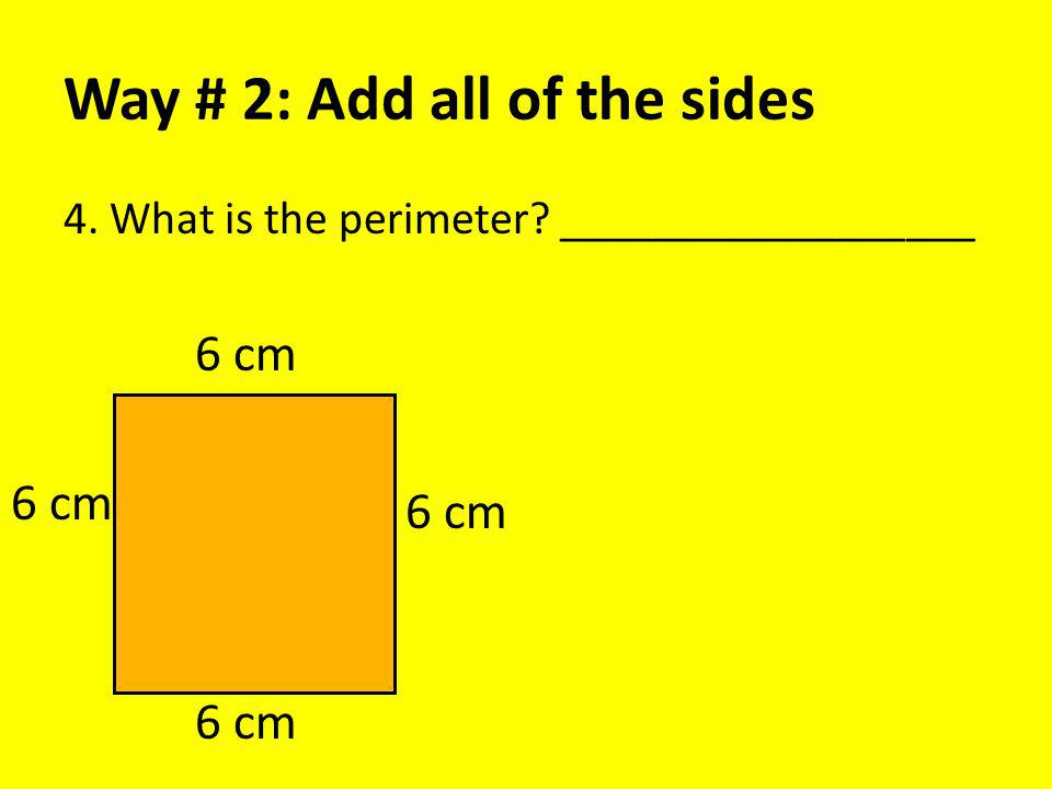 Way # 2: Add all of the sides 4. What is the perimeter? __________________ 6 cm