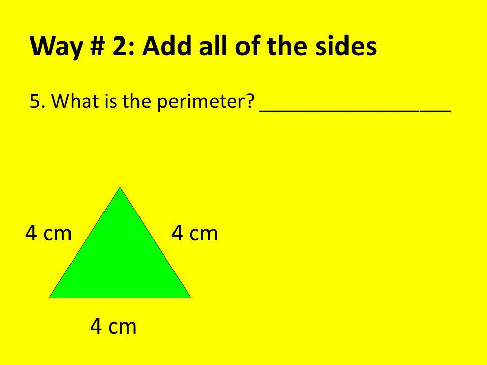 Way # 2: Add all of the sides 5. What is the perimeter? __________________ 4 cm