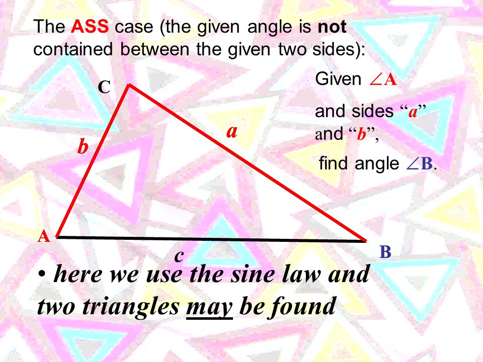 "b The AAS case (the given side does not have to be contained – just find the 3rd angle by subtracting from 180  ): C A B a c and side ""c"", c find sid"