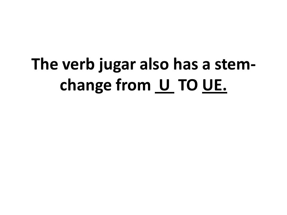 The verb jugar also has a stem- change from U TO UE.