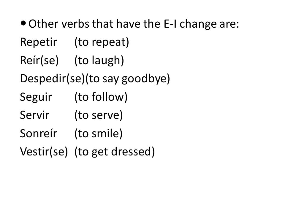 Other verbs that have the E-I change are: Repetir(to repeat) Reír(se)(to laugh) Despedir(se)(to say goodbye) Seguir(to follow) Servir(to serve) Sonreír(to smile) Vestir(se)(to get dressed)