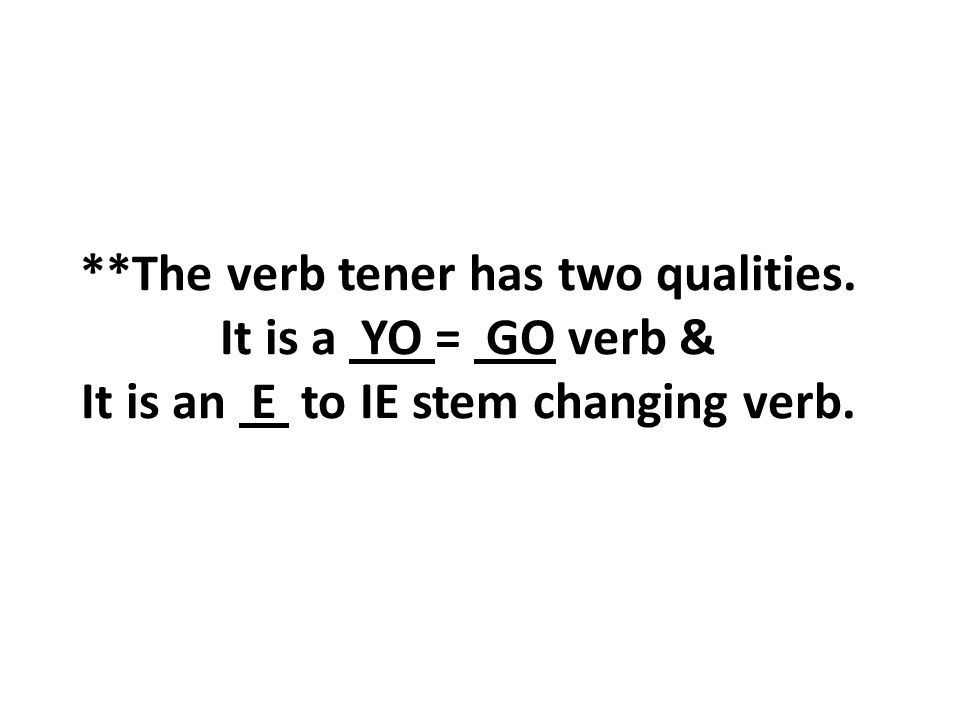 **The verb tener has two qualities. It is a YO = GO verb & It is an E to IE stem changing verb.