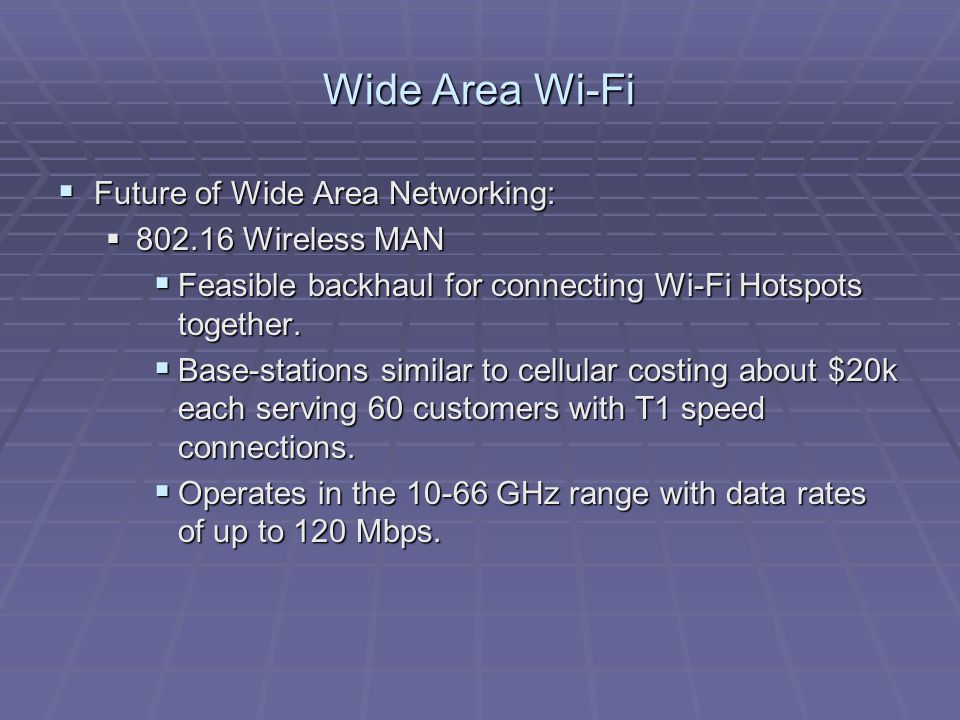 Wide Area Wi-Fi  Future of Wide Area Networking:  802.16 Wireless MAN  Feasible backhaul for connecting Wi-Fi Hotspots together.