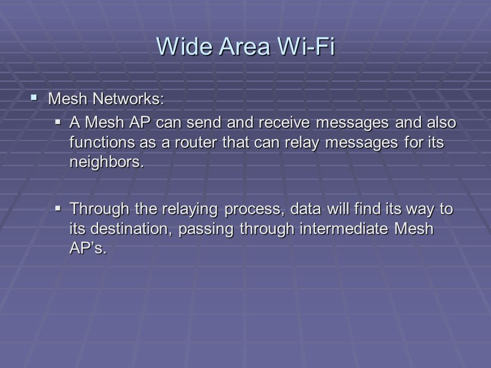 Wide Area Wi-Fi  Mesh Networks:  A Mesh AP can send and receive messages and also functions as a router that can relay messages for its neighbors.