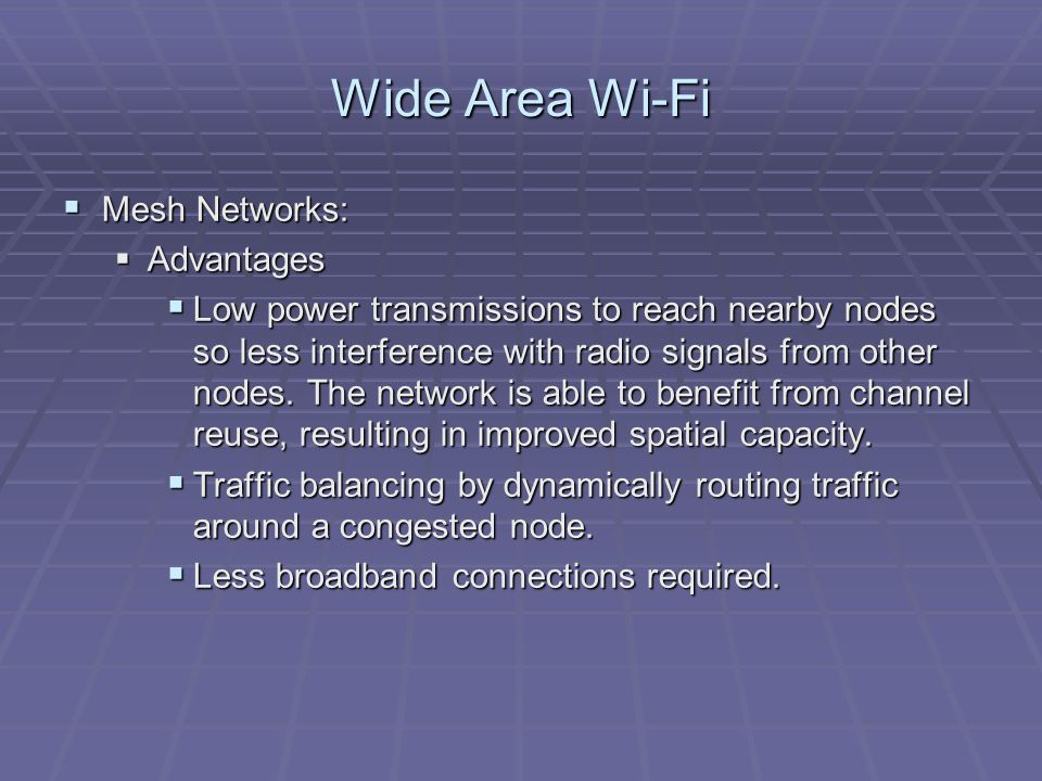 Wide Area Wi-Fi  Mesh Networks:  Advantages  Low power transmissions to reach nearby nodes so less interference with radio signals from other nodes.