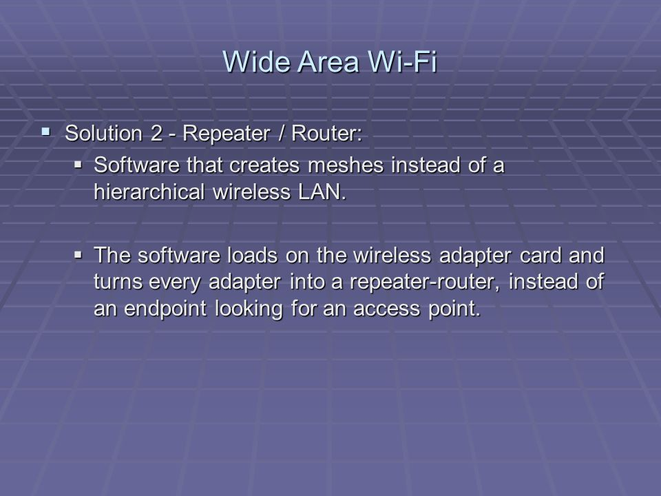 Wide Area Wi-Fi  Solution 2 - Repeater / Router:  Software that creates meshes instead of a hierarchical wireless LAN.