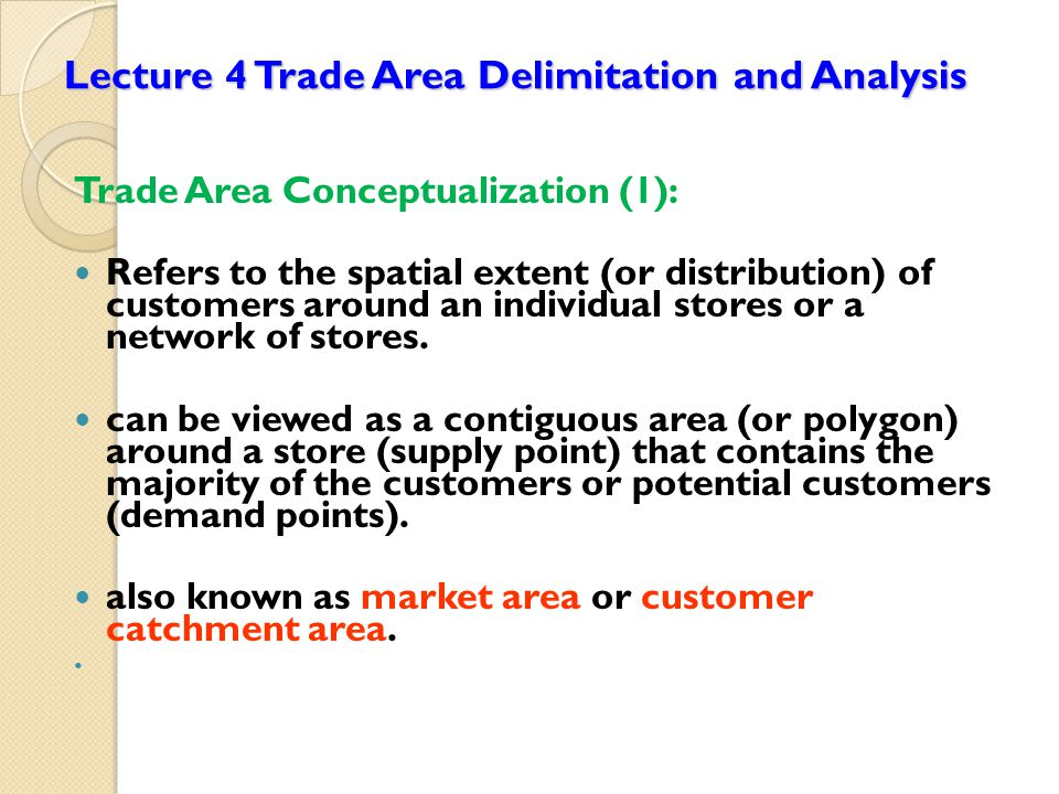 Lecture 4 Trade Area Delimitation and Analysis Trade Area Conceptualization (1): Refers to the spatial extent (or distribution) of customers around an individual stores or a network of stores.