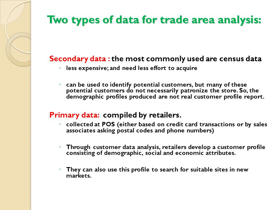 Two types of data for trade area analysis: Secondary data : the most commonly used are census data ◦ less expensive; and need less effort to acquire ◦ can be used to identify potential customers, but many of these potential customers do not necessarily patronize the store.