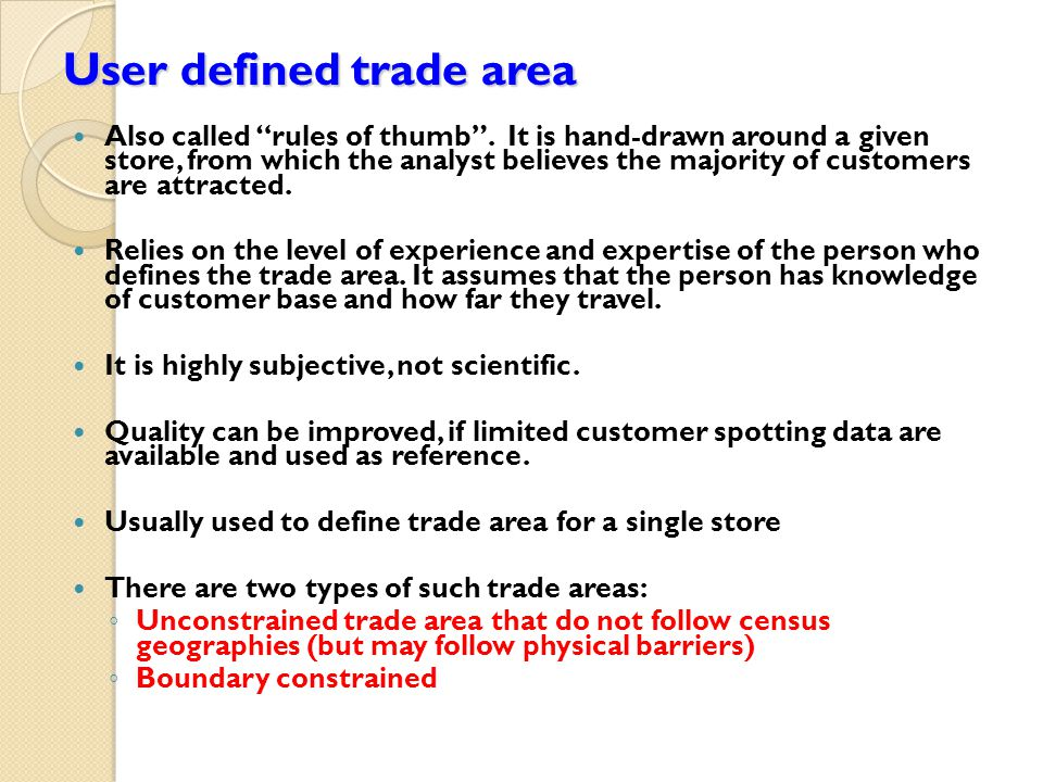 User defined trade area Also called rules of thumb .