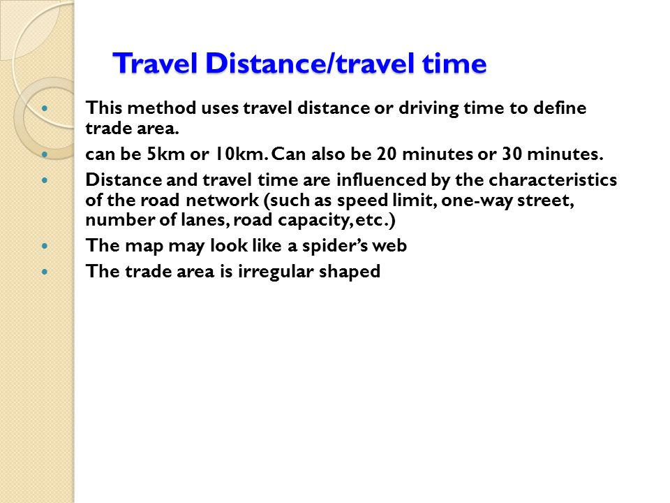 Travel Distance/travel time This method uses travel distance or driving time to define trade area.