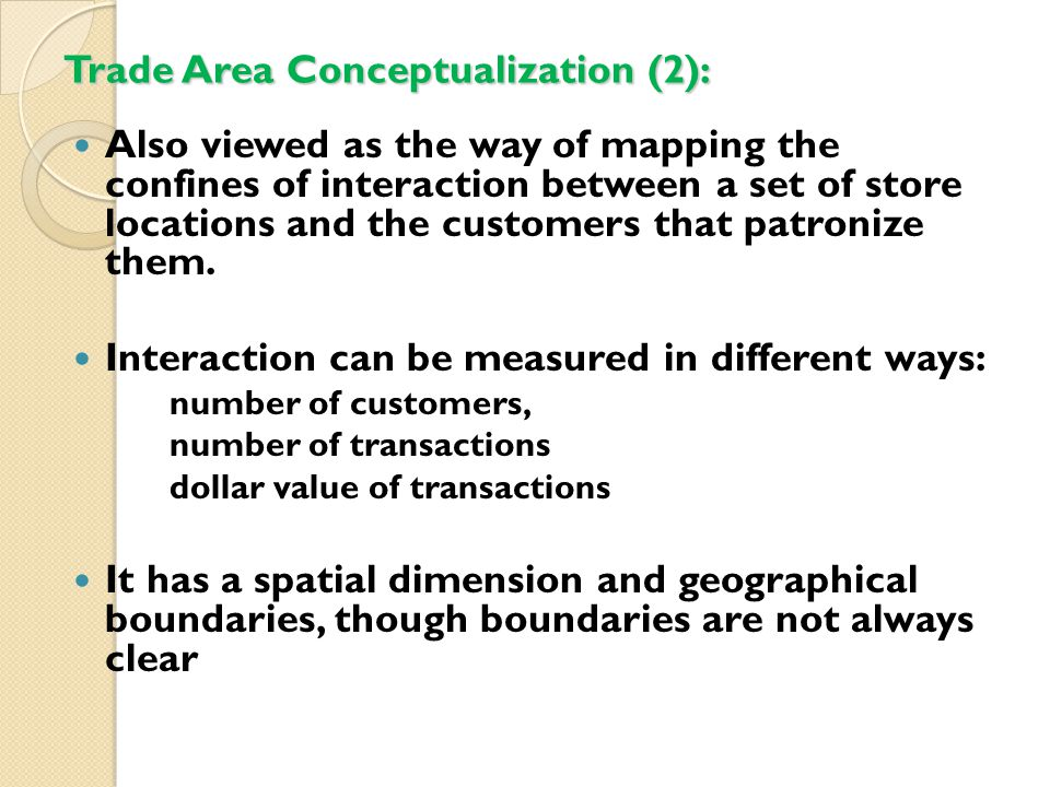 Circular trade area The easiest, quickest and least expensive method Trade area defined as a circle using pre-defined radius (usually walking distance or driving distance) Assuming the transport surface is uniform, and the store is equally accessible from all directions Competition is not a major factor Adjacent trade areas may overlap or not overlap, depending on distances between stores and pre- defined radius.