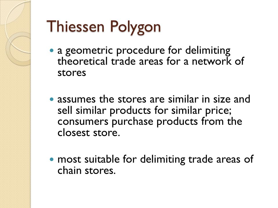 Thiessen Polygon a geometric procedure for delimiting theoretical trade areas for a network of stores assumes the stores are similar in size and sell similar products for similar price; consumers purchase products from the closest store.