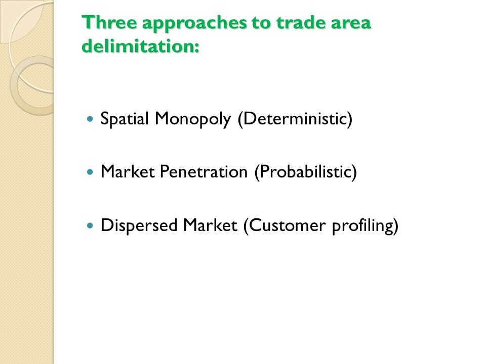 Three approaches to trade area delimitation: Spatial Monopoly (Deterministic) Market Penetration (Probabilistic) Dispersed Market (Customer profiling)