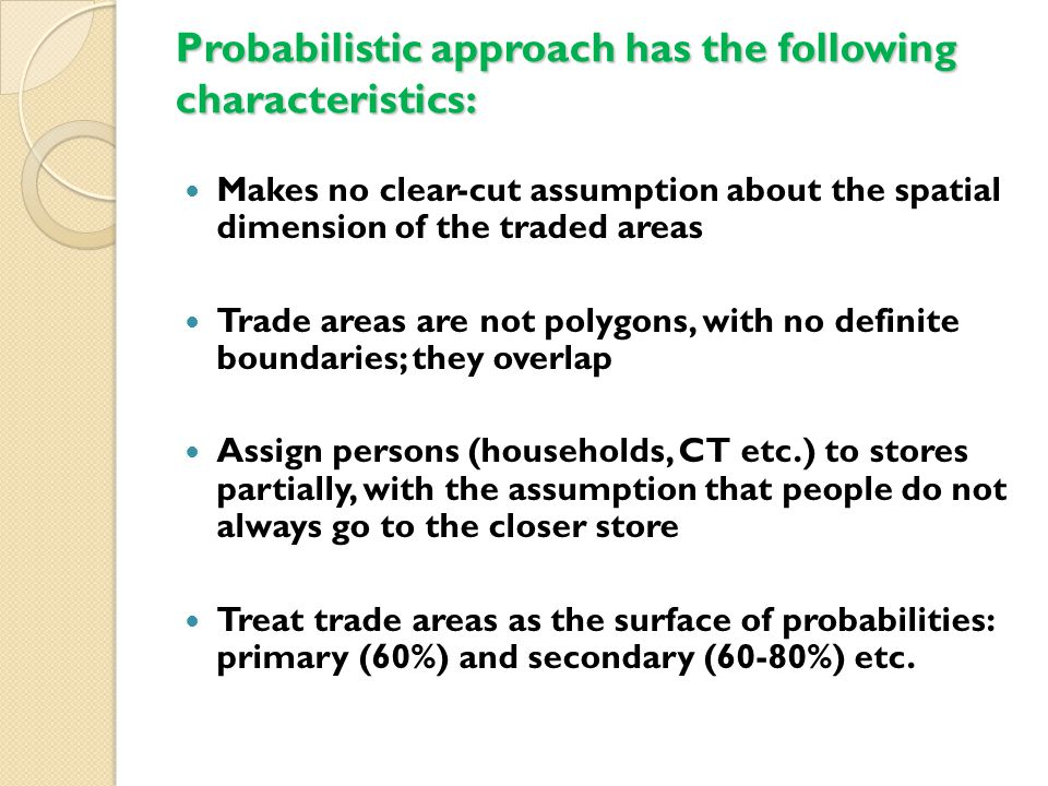 Probabilistic approach has the following characteristics: Makes no clear-cut assumption about the spatial dimension of the traded areas Trade areas are not polygons, with no definite boundaries; they overlap Assign persons (households, CT etc.) to stores partially, with the assumption that people do not always go to the closer store Treat trade areas as the surface of probabilities: primary (60%) and secondary (60-80%) etc.