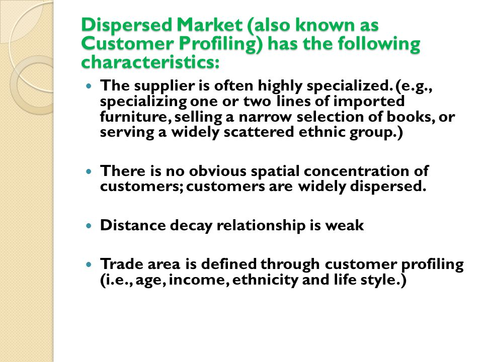 Dispersed Market (also known as Customer Profiling) has the following characteristics: The supplier is often highly specialized.