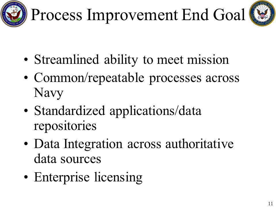 11 Process Improvement End Goal Streamlined ability to meet mission Common/repeatable processes across Navy Standardized applications/data repositories Data Integration across authoritative data sources Enterprise licensing