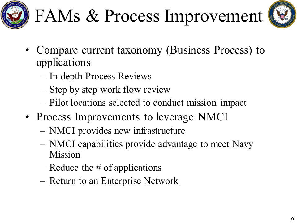 9 FAMs & Process Improvement Compare current taxonomy (Business Process) to applications –In-depth Process Reviews –Step by step work flow review –Pilot locations selected to conduct mission impact Process Improvements to leverage NMCI –NMCI provides new infrastructure –NMCI capabilities provide advantage to meet Navy Mission –Reduce the # of applications –Return to an Enterprise Network