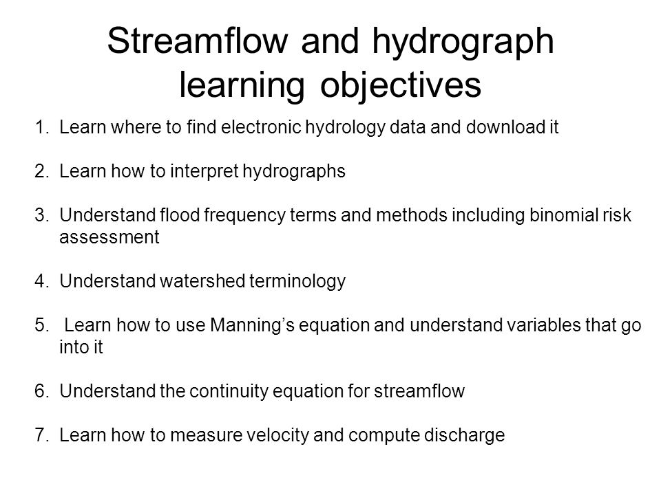 Streamflow and hydrograph learning objectives 1.Learn where to find electronic hydrology data and download it 2.Learn how to interpret hydrographs 3.Understand flood frequency terms and methods including binomial risk assessment 4.Understand watershed terminology 5.
