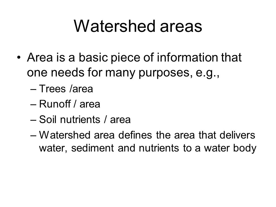 Watershed areas Area is a basic piece of information that one needs for many purposes, e.g., –Trees /area –Runoff / area –Soil nutrients / area –Watershed area defines the area that delivers water, sediment and nutrients to a water body