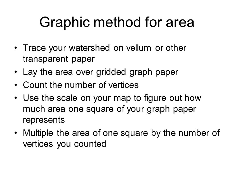 Graphic method for area Trace your watershed on vellum or other transparent paper Lay the area over gridded graph paper Count the number of vertices Use the scale on your map to figure out how much area one square of your graph paper represents Multiple the area of one square by the number of vertices you counted