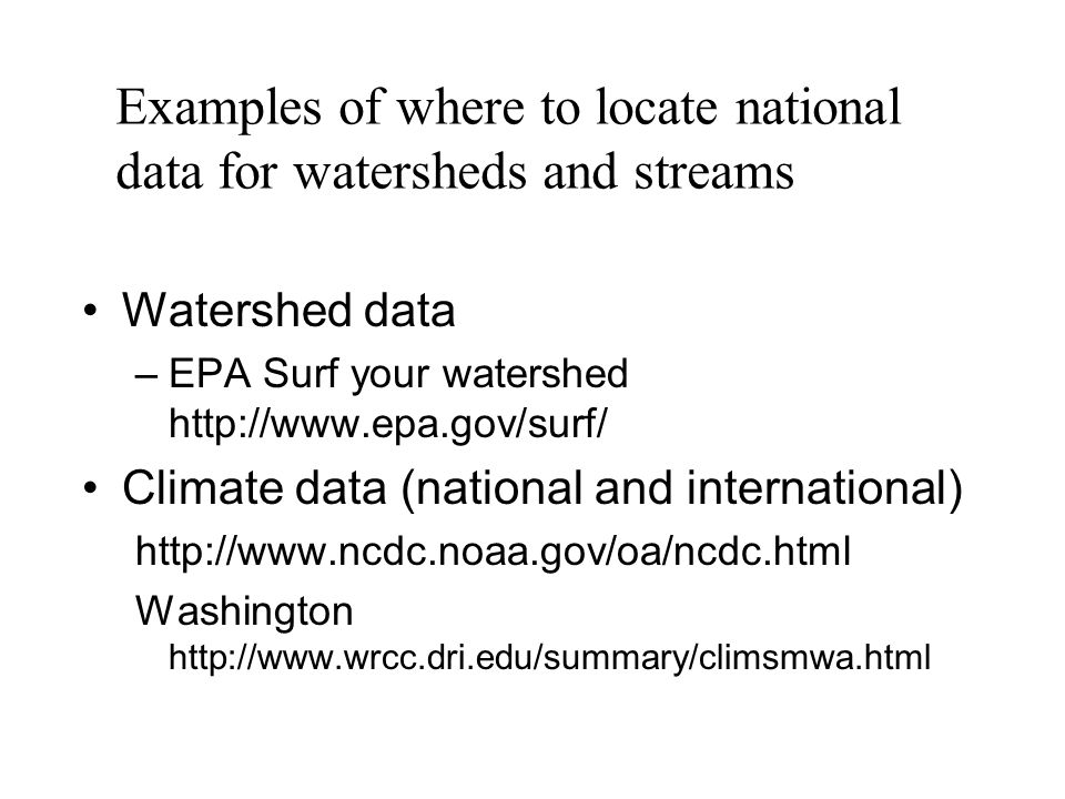Watershed data –EPA Surf your watershed http://www.epa.gov/surf/ Climate data (national and international) http://www.ncdc.noaa.gov/oa/ncdc.html Washington http://www.wrcc.dri.edu/summary/climsmwa.html Examples of where to locate national data for watersheds and streams
