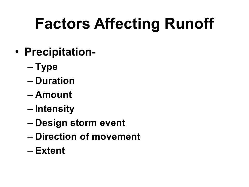 Factors Affecting Runoff Precipitation- –Type –Duration –Amount –Intensity –Design storm event –Direction of movement –Extent