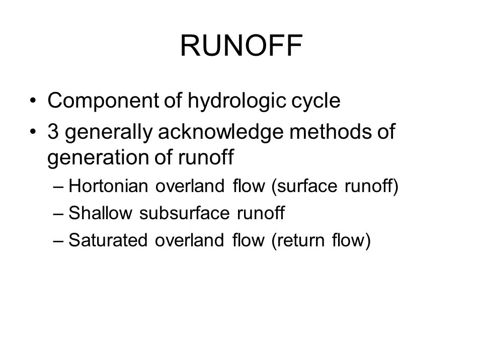 RUNOFF Component of hydrologic cycle 3 generally acknowledge methods of generation of runoff –Hortonian overland flow (surface runoff) –Shallow subsurface runoff –Saturated overland flow (return flow)