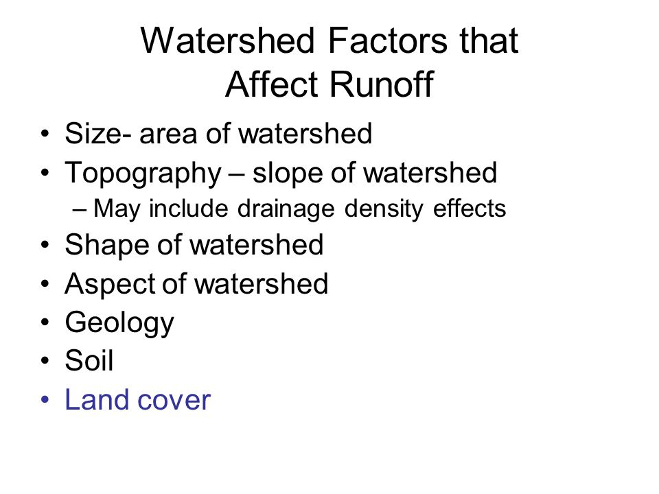Watershed Factors that Affect Runoff Size- area of watershed Topography – slope of watershed –May include drainage density effects Shape of watershed
