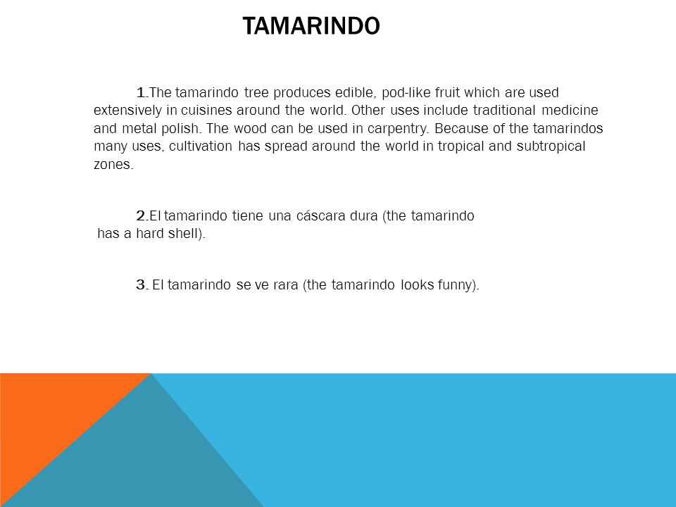 TAMARINDO 1.The tamarindo tree produces edible, pod-like fruit which are used extensively in cuisines around the world. Other uses include traditional