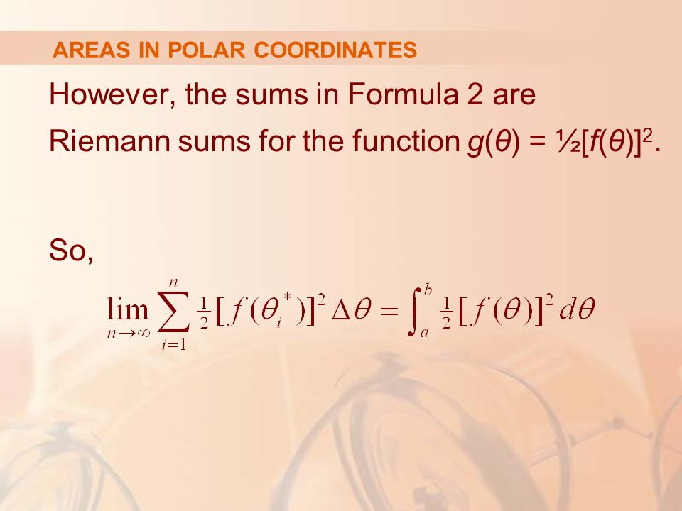 AREAS IN POLAR COORDINATES However, the sums in Formula 2 are Riemann sums for the function g(θ) = ½[f(θ)] 2.