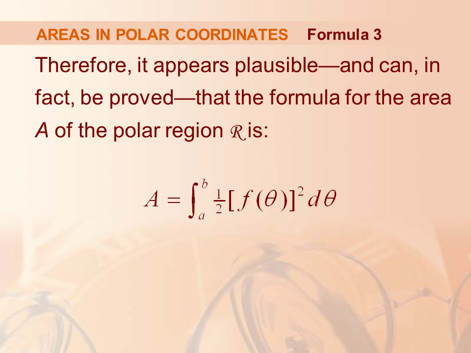 AREAS IN POLAR COORDINATES Therefore, it appears plausible—and can, in fact, be proved—that the formula for the area A of the polar region R is: Formula 3