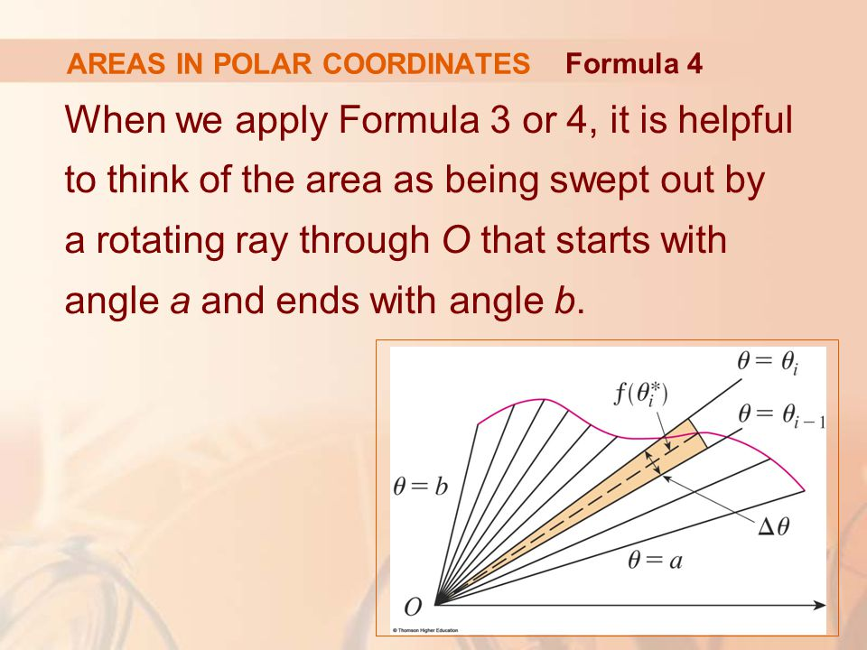 AREAS IN POLAR COORDINATES When we apply Formula 3 or 4, it is helpful to think of the area as being swept out by a rotating ray through O that starts with angle a and ends with angle b.
