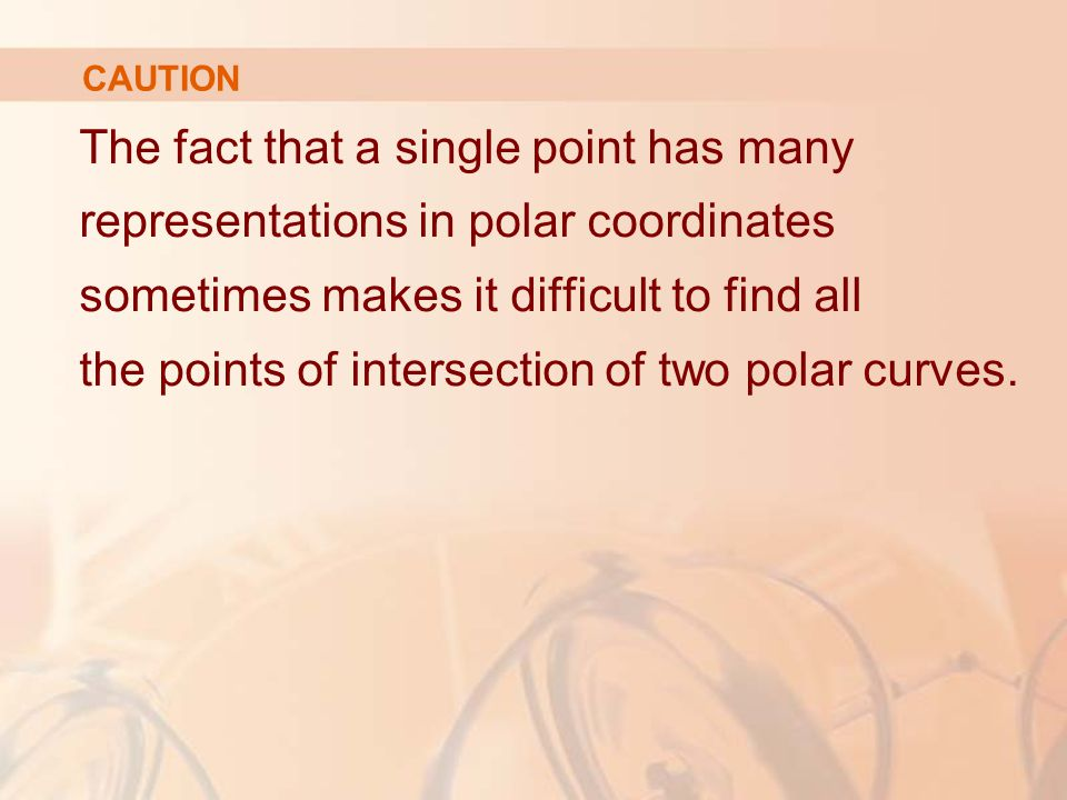 CAUTION The fact that a single point has many representations in polar coordinates sometimes makes it difficult to find all the points of intersection