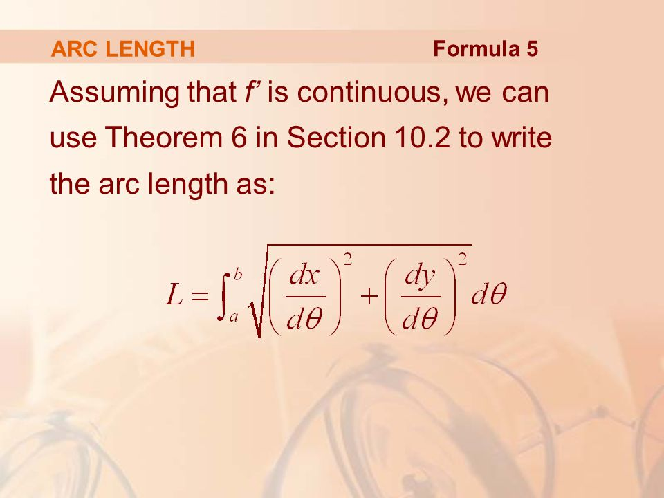 ARC LENGTH Assuming that f' is continuous, we can use Theorem 6 in Section 10.2 to write the arc length as: Formula 5