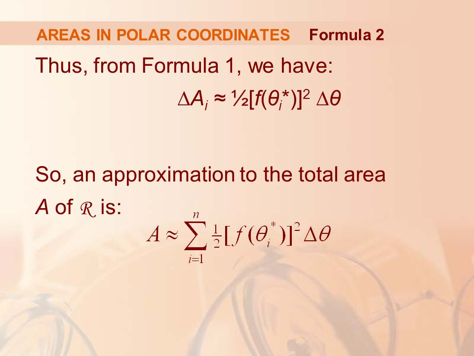AREAS IN POLAR COORDINATES Thus, from Formula 1, we have: ∆A i ≈ ½[f(θ i *)] 2 ∆θ So, an approximation to the total area A of R is: Formula 2