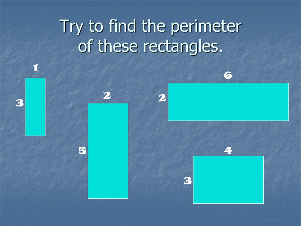 Try to find the perimeter of these rectangles. 1 2 2 3 3 45 6