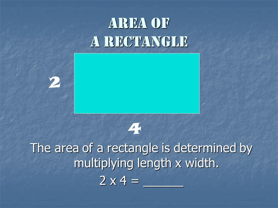 Area of a Rectangle The area of a rectangle is determined by multiplying length x width. 2 x 4 = ______ 2 4