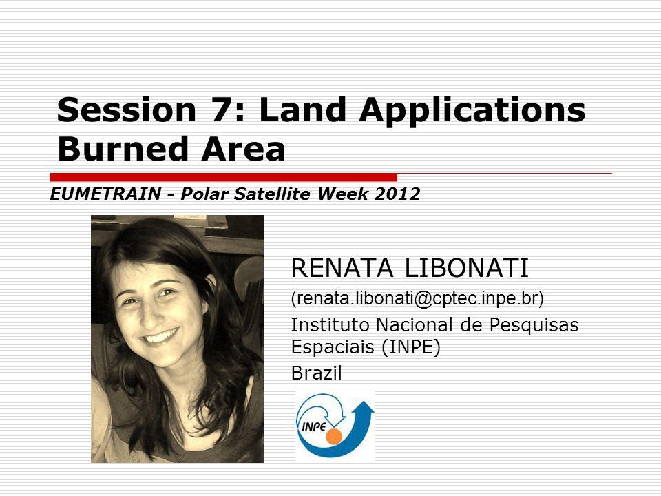 Session 7: Land Applications Burned Area RENATA LIBONATI (renata.libonati@cptec.inpe.br) Instituto Nacional de Pesquisas Espaciais (INPE) Brazil EUMET