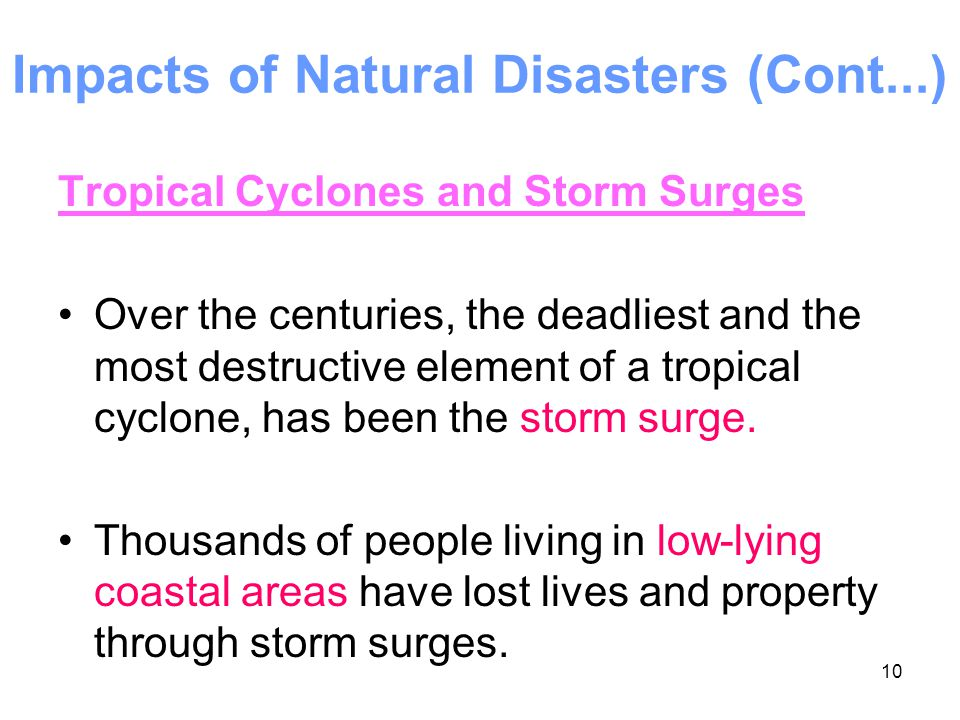 10 Impacts of Natural Disasters (Cont...) Tropical Cyclones and Storm Surges Over the centuries, the deadliest and the most destructive element of a t
