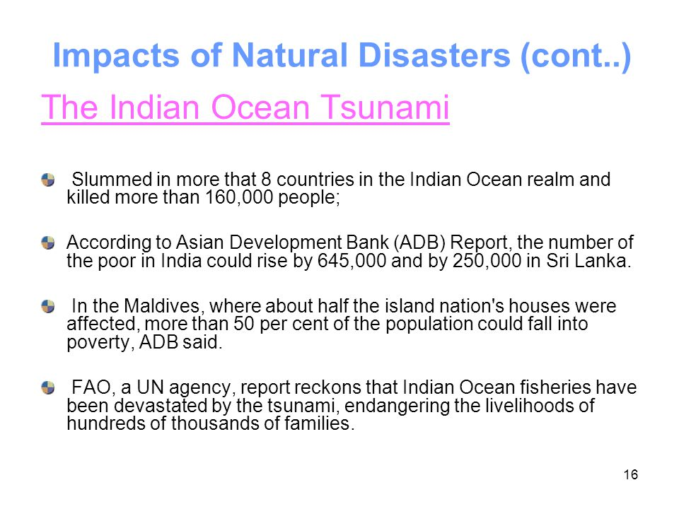 16 Impacts of Natural Disasters (cont..) The Indian Ocean Tsunami Slummed in more that 8 countries in the Indian Ocean realm and killed more than 160,