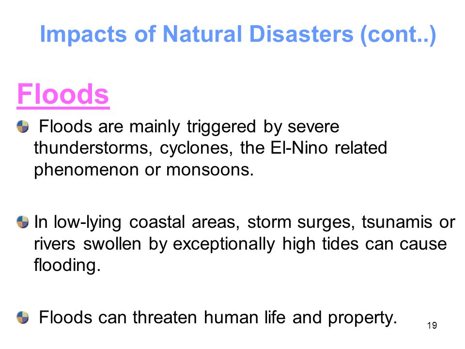 19 Impacts of Natural Disasters (cont..) Floods Floods are mainly triggered by severe thunderstorms, cyclones, the El-Nino related phenomenon or monso