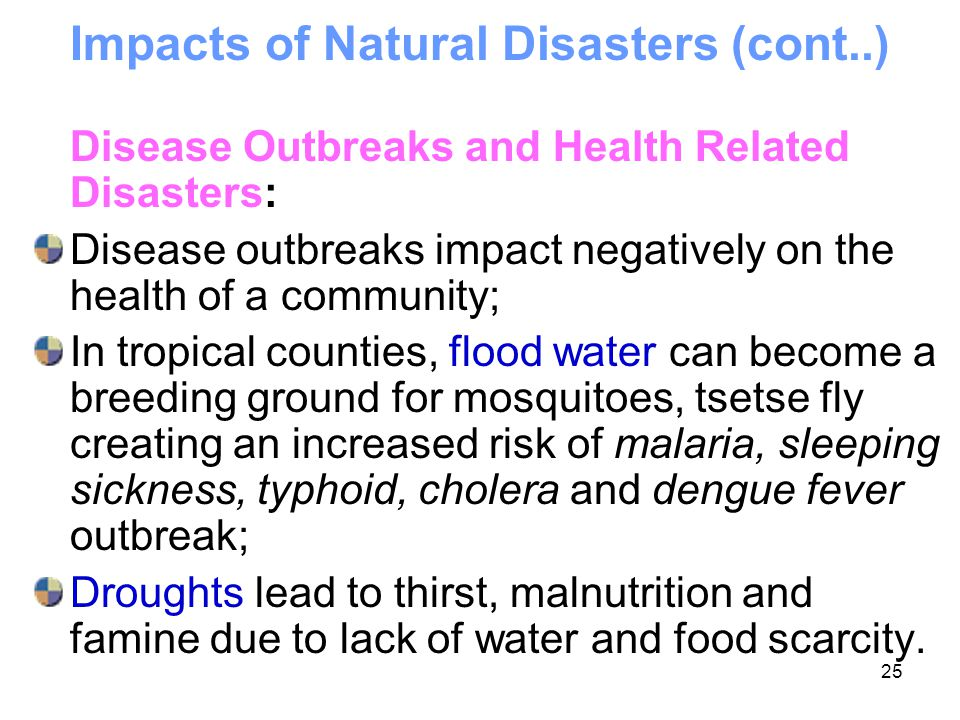 25 Impacts of Natural Disasters (cont..) Disease Outbreaks and Health Related Disasters: Disease outbreaks impact negatively on the health of a commun
