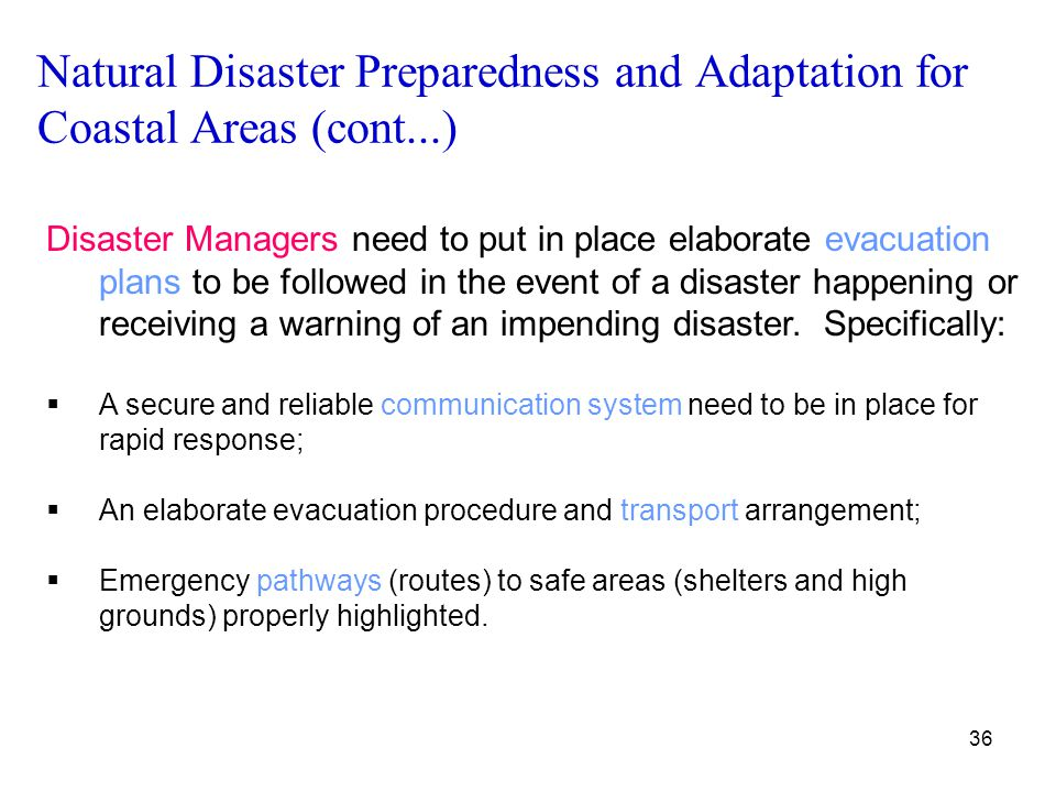 36 Natural Disaster Preparedness and Adaptation for Coastal Areas (cont...) Disaster Managers need to put in place elaborate evacuation plans to be fo