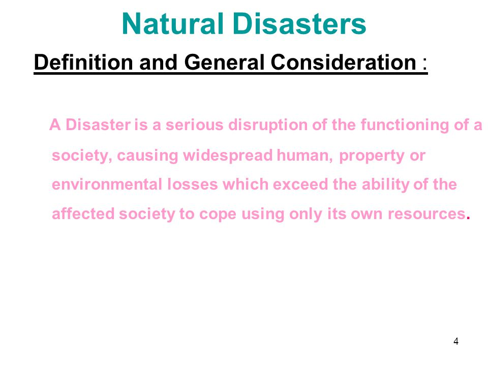 4 Natural Disasters Definition and General Consideration : A Disaster is a serious disruption of the functioning of a society, causing widespread huma
