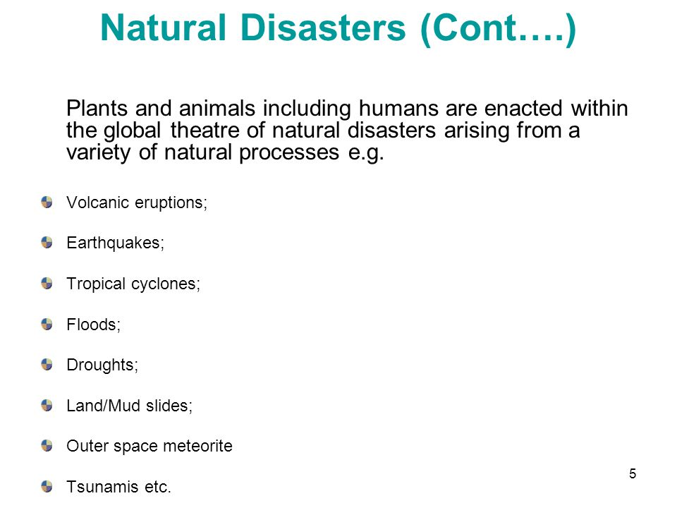 5 Natural Disasters (Cont….) Plants and animals including humans are enacted within the global theatre of natural disasters arising from a variety of