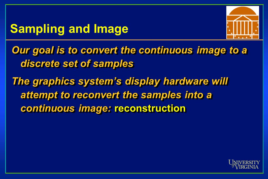 Sampling and Image Our goal is to convert the continuous image to a discrete set of samples The graphics system's display hardware will attempt to reconvert the samples into a continuous image: reconstruction Our goal is to convert the continuous image to a discrete set of samples The graphics system's display hardware will attempt to reconvert the samples into a continuous image: reconstruction